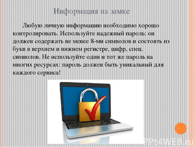 Информация на замке Любую личную информацию необходимо хорошо контролировать. Используйтенадежный пароль: он должен содержать не менее 8-ми символов и состоять из букв в верхнем и нижнем регистре, цифр, спец. символов. Не используйте один и тот же …