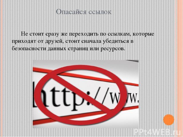 Опасайся ссылок Не стоит сразу же переходить по ссылкам, которые приходят от друзей, стоит сначала убедиться в безопасности данных страниц или ресурсов.