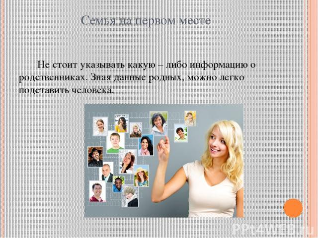 Семья на первом месте Не стоит указывать какую – либо информацию о родственниках. Зная данные родных, можно легко подставить человека.