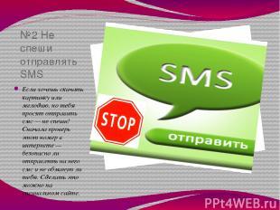 №2 Не спеши отправлять SMS Если хочешь скачать картинку или мелодию, но тебя про