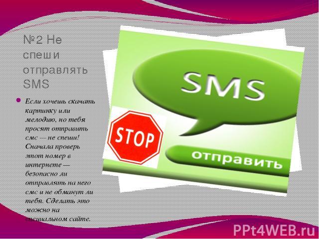 №2 Не спеши отправлять SMS Если хочешь скачать картинку или мелодию, но тебя просят отправить смс — не спеши! Сначала проверь этот номер в интернете — безопасно ли отправлять на него смс и не обманут ли тебя. Сделать это можно на специальном сайте.
