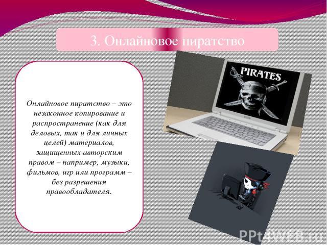 3. Онлайновое пиратство Онлайновое пиратство – это незаконное копирование и распространение (как для деловых, так и для личных целей) материалов, защищенных авторским правом – например, музыки, фильмов, игр или программ – без разрешения правообладателя.