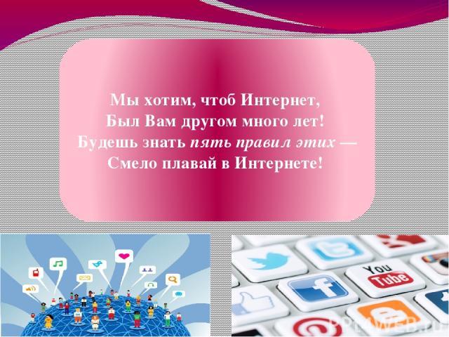 Мы хотим, чтоб Интернет, Был Вам другом много лет! Будешь знатьпять правил этих— Смело плавай в Интернете!
