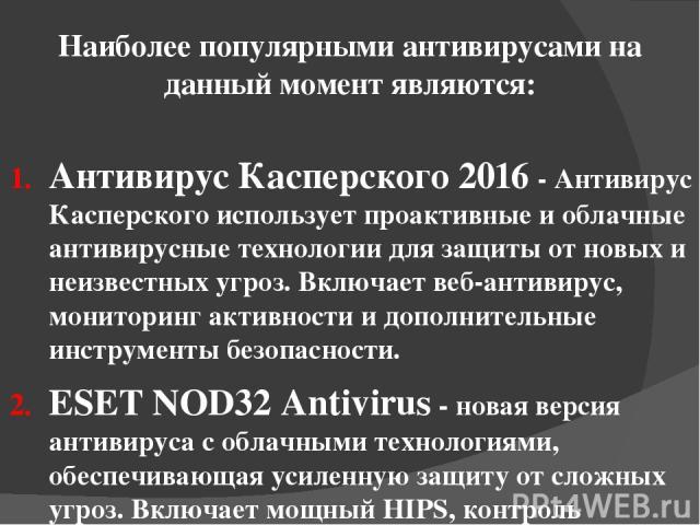 Наиболее популярными антивирусами на данный момент являются: Антивирус Касперского 2016 - Антивирус Касперского использует проактивные и облачные антивирусные технологии для защиты от новых и неизвестных угроз. Включает веб-антивирус, мониторинг акт…
