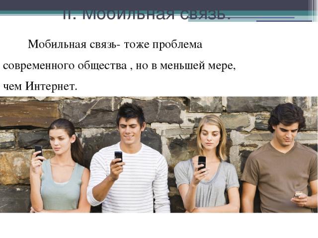 II. Мобильная связь. Мобильная связь- тоже проблема современного общества , но в меньшей мере, чем Интернет.
