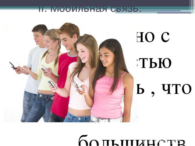 II. Мобильная связь. Можно с легкостью сказать , что сейчас большинство населения имеет такую вещь , как телефон. Но в большинстве случаев он выполняет не совсем свое предназначение. Ведь как известно , телефон нужен , чтобы звонить. Раньше , когда …