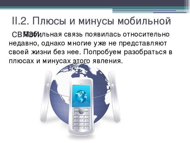II.2. Плюсы и минусы мобильной связи. Мобильная связь появилась относительно недавно, однако многие уже не представляют своей жизни без нее. Попробуем разобраться в плюсах и минусах этого явления.