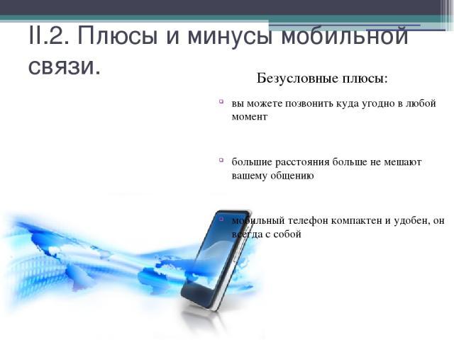 II.2. Плюсы и минусы мобильной связи. Безусловные плюсы: вы можете позвонить куда угодно в любой момент большие расстояния больше не мешают вашему общению мобильный телефон компактен и удобен, он всегда с собой