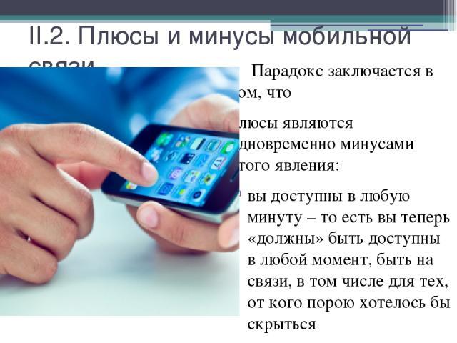 II.2. Плюсы и минусы мобильной связи. Парадокс заключается в том, что плюсы являются одновременно минусами этого явления: вы доступны в любую минуту – то есть вы теперь «должны» быть доступны в любой момент, быть на связи, в том числе для тех, от ко…