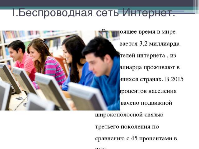 I.Беспроводная сеть Интернет. В настоящее время в мире Насчитывается 3,2 миллиарда пользователей интернета , из них 2 миллиарда проживают в развивающихся странах. В 2015 году 69 процентов населения Земли охвачено подвижной широкополосной связью трет…