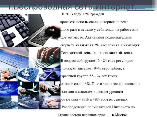 I.Беспроводная сеть Интернет. В 2013 году 72% граждан Евросоюзаиспользовали интернет не реже одного раза в неделю у себя дома, на работе или в другом месте. Активными пользователями интернета являются 62% населения ЕС (выходят в Сеть каждый день ил…