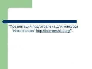 """Презентация подготовлена для конкурса ""Интернешка""http://interneshka.org/""."