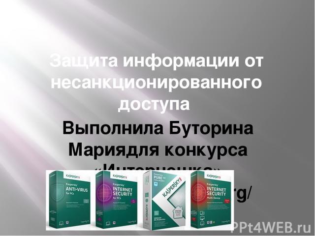 Защита информации от несанкционированного доступа Выполнила Буторина Мариядля конкурса «Интернешка» http://interneshka.org/