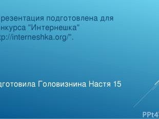 """Подготовила Головизнина Настя 15 лет """"Презентация подготовлена для конкурса """"Инт"""