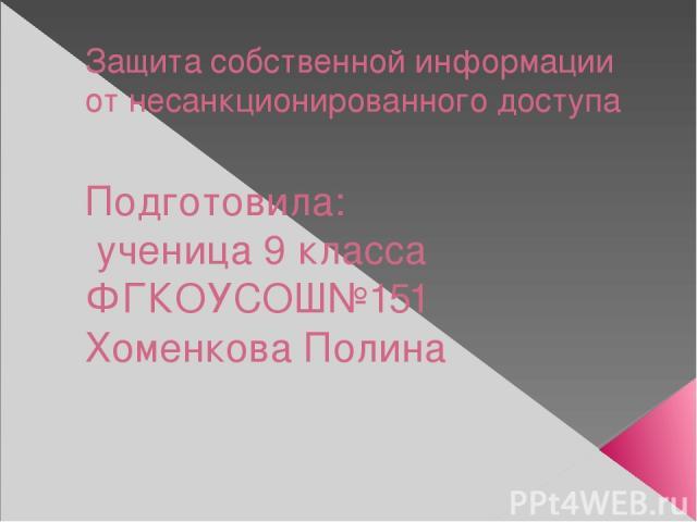 Защита собственной информации от несанкционированного доступа Подготовила: ученица 9 класса ФГКОУСОШ№151 Хоменкова Полина
