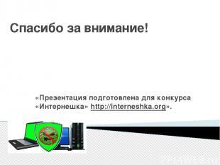 Спасибо за внимание! «Презентация подготовлена для конкурса «Интернешка»http://