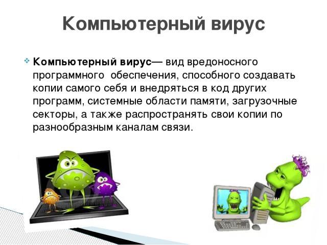 Компьютерный вирус— видвредоносного программного обеспечения, способного создавать копии самого себя и внедряться в код других программ, системные области памяти, загрузочные секторы, а также распространять свои копии по разнообразным каналам связи…