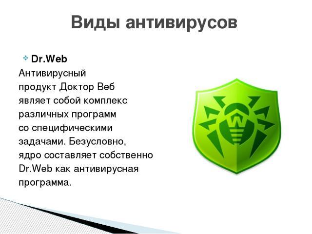 Dr.Web Антивирусный продукт Доктор Веб являет собой комплекс различных программ со специфическими задачами. Безусловно, ядро составляет собственно Dr.Web как антивирусная программа. Виды антивирусов
