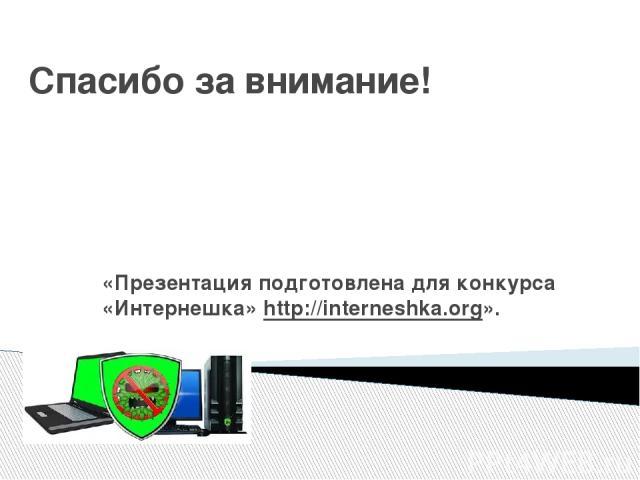Спасибо за внимание! «Презентация подготовлена для конкурса «Интернешка»http://interneshka.org».