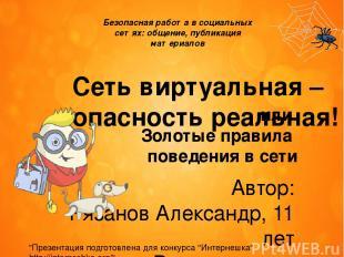 Сеть виртуальная – опасность реальная! Автор: Рязанов Александр, 11 лет Руководи