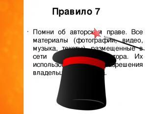 Правило 7 Помни об авторском праве. Все материалы (фотографии, видео, музыка, те