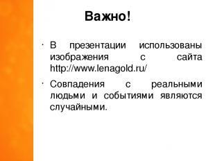 Важно! В презентации использованы изображения с сайта http://www.lenagold.ru/ Со