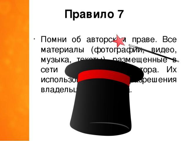 Правило 7 Помни об авторском праве. Все материалы (фотографии, видео, музыка, тексты), размещенные в сети имеют своего автора. Их использование без разрешения владельца – это кража.