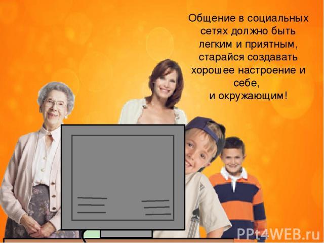 Общение в социальных сетях должно быть легким и приятным, старайся создавать хорошее настроение и себе, и окружающим!