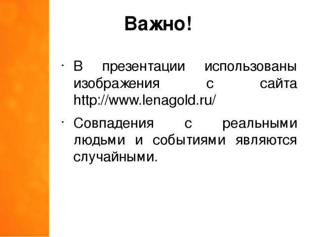 Важно! В презентации использованы изображения с сайта http://www.lenagold.ru/ Совпадения с реальными людьми и событиями являются случайными.