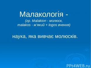 Малакологія - (гр. Malakion - молюск, malakos - м'який + logos вчення) наука, як
