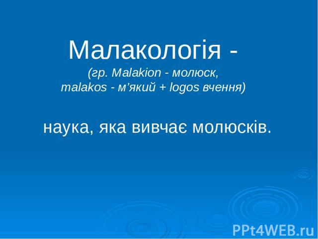 Малакологія - (гр. Malakion - молюск, malakos - м'який + logos вчення) наука, яка вивчає молюсків.
