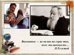 Виховання – це вплив на серце тих, кого ми виховуємо… Л.Толстой