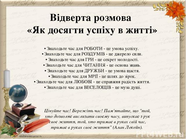 • Знаходьте час для РОБОТИ - це умова успіху. • Знаходьте час для РОЗДУМІВ - це джерело сили. • Знаходьте час для ГРИ - це секрет молодості. • Знаходьте час для ЧИТАННЯ - це основа знань. • Знаходьте час для ДРУЖБИ - це умова щастя. • Знаходьте ча…