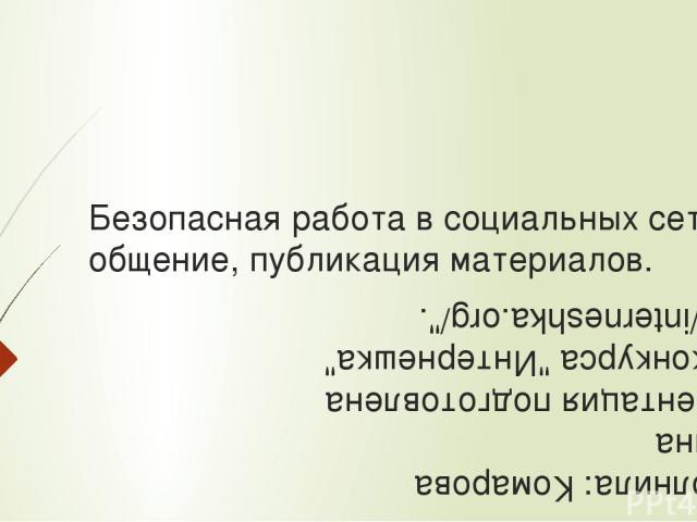 Безопасная работа в социальных сетях: общение, публикация материалов. Выполнила: Комарова Полина Презентация подготовлена для конкурса