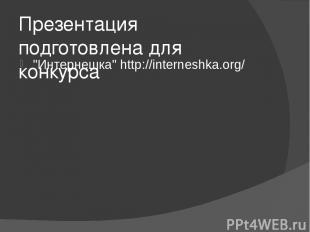 "Презентация подготовлена для конкурса ""Интернешка""http://interneshka.org/"