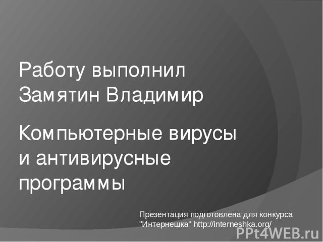 Компьютерные вирусы и антивирусные программы Работу выполнил Замятин Владимир Презентация подготовлена для конкурса
