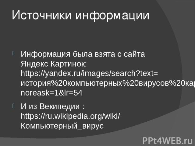 Источники информации Информация была взята с сайта Яндекс Картинок: https://yandex.ru/images/search?text=история%20компьютерных%20вирусов%20картинки&noreask=1&lr=54 И из Векипедии : https://ru.wikipedia.org/wiki/Компьютерный_вирус