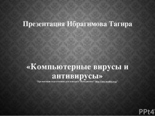 """Презентация Ибрагимова Тагира «Компьютерные вирусы и антивирусы» """"Презентация по"""