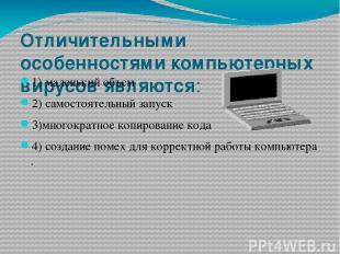 Отличительными особенностями компьютерных вирусовявляются: 1)маленький объем 2