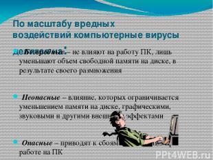 По масштабу вредных воздействийкомпьютерные вирусы делятся на: Безвредные– н