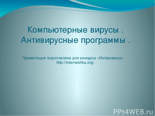 Компьютерные вирусы . Антивирусные программы . Презентация подготовлена для конкурса «Интернешка» http://interneshka.org/.