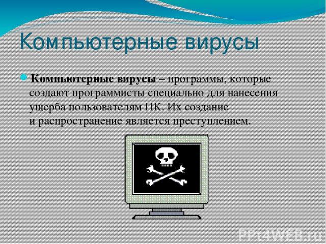 Компьютерные вирусы Компьютерные вирусы– программы, которые создают программисты специально для нанесения ущерба пользователям ПК. Их создание ираспространение является преступлением.