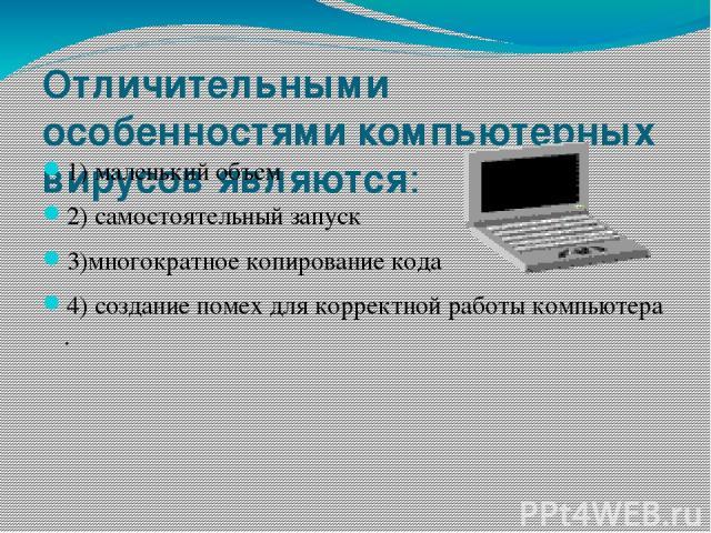 Отличительными особенностями компьютерных вирусовявляются: 1)маленький объем 2)самостоятельный запуск 3)многократное копирование кода 4)создание помех для корректной работы компьютера .