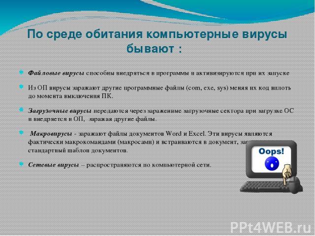 По среде обитания компьютерные вирусы бывают :  Файловые вирусыспособны внедряться в программы и активизируются при их запуске Из ОП вирусы заражают другие программные файлы (com, exe, sys) меняя их код вплоть до момента выключения ПК. Загрузочные…