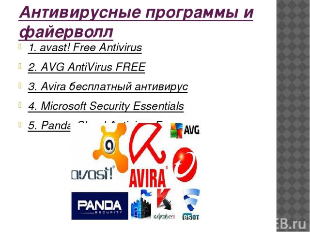 Антивирусные программы и файерволл 1. avast! Free Antivirus 2. AVG AntiVirus FREE 3. Avira бесплатный антивирус 4. Microsoft Security Essentials 5. Panda Cloud Antivirus Free
