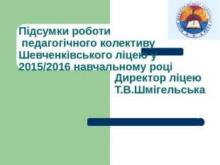Директор ліцею Т.В.Шмігельська Підсумки роботи педагогічного колективу Шевченків