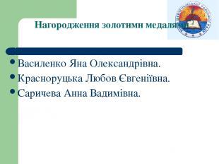 Нагородження золотими медалями Василенко Яна Олександрівна. Красноруцька Любов Є