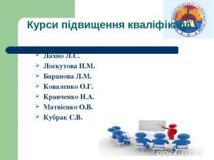 Курси підвищення кваліфікації Лахно Л.С. Лоскутова Н.М. Баранова Л.М. Коваленко