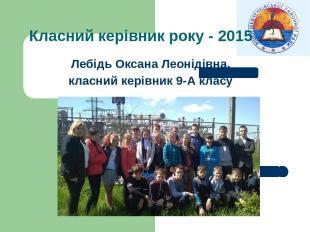 Класний керівник року - 2015 Лебідь Оксана Леонідівна, класний керівник 9-А клас