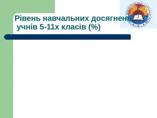 Рівень навчальних досягнень учнів 5-11х класів (%)